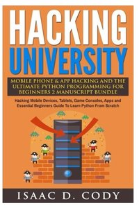 Hacking University Mobile Phone & App Hacking And The Ultimate Python Programming For Beginners: Hacking Mobile Devices, Tablets, Game Consoles, Apps ... Scratch (Hacking Freedom and Data Driven)-cover