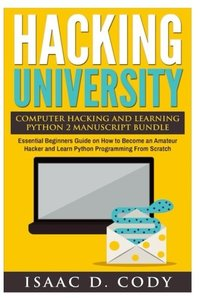 Hacking University Computer Hacking and Learning Python 2 Manuscript Bundle: Essential Beginners Guide on How to Become an Amateur Hacker and Learn ... Scratch (Hacking Freedom and Data Driven)-cover