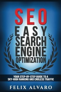 SEO: Easy Search Engine Optimization, Your Step-By-Step Guide To A Sky-High Search Engine Ranking And Never Ending Traffic (SEO Series)-cover