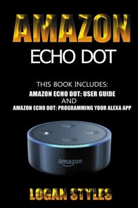 Amazon Echo Dot: 2 Manuscripts-Amazon Echo Dot User Guide and Amazon Echo Dot: Programming your Alexa App-cover