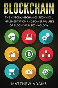 Blockchain: The History, Mechanics, Technical Implementation And Powerful Uses of Blockchain Technology-cover