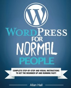 WordPress For Normal People: Complete Step-By-Step And Visual Instructions To Get The Beginner Up And Running Fast-cover