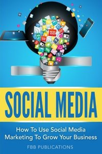 Social Media: How to Use Social Media Marketing to Grow Your Business-cover