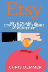 Etsy: How To Find Profitable Items, Set Up Your Shop, Attract Customers & Start Selling Today (Etsy, Ebay, Amazon FBA, Blogging, Affiliate Marketing, ... Online, Make Money From Home) (Volume 3)-cover