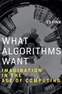 What Algorithms Want: Imagination in the Age of Computing (Hardcover)