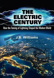 The Electric Century: How the Taming of Lightning Shaped the Modern World (Springer Praxis Books)-cover
