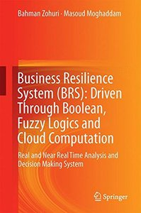 Business Resilience System (BRS): Driven Through Boolean, Fuzzy Logics and Cloud Computation: Real and Near Real Time Analysis and Decision Making System