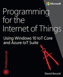 Programming for the Internet of Things: Using Windows 10 IoT Core and Azure IoT Suite (Developer Reference)-cover