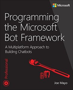 Programming the Microsoft Bot Framework: A Multiplatform Approach to Building Chatbots (Developer Reference)-cover