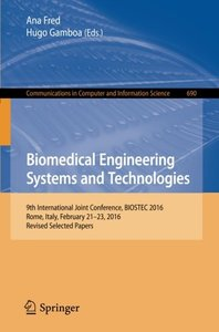 Biomedical Engineering Systems and Technologies: 9th International Joint Conference, BIOSTEC 2016, Rome, Italy, February 21-23, 2016, Revised Selected ... in Computer and Information Science)-cover