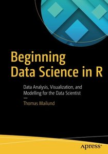 Beginning Data Science in R: Data Analysis, Visualization, and Modelling for the Data Scientist-cover