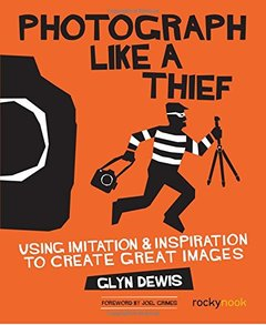 Photograph Like a Thief: Using Imitation and Inspiration to Create Great Images-cover