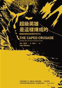 超級英雄是這樣煉成的:蝙蝠俠崛起與進擊的宅文化(The Caped Crusade: Batman and Tthe Rise of Nerd Culture)-cover