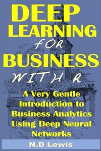Deep Learning for Business with R: A Very Gentle Introduction To Business Analytics Using Deep Neural Networks Paperback-cover