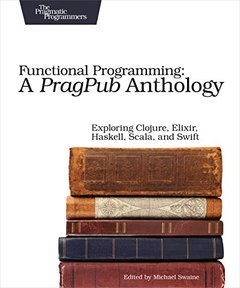Functional Programming: A PragPub Anthology: Exploring Clojure, Elixir, Haskell, Scala, and Swift-cover