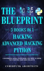 Python, Hacking & Advanced Hacking: 3 BOOKS IN 1: THE BLUEPRINT: Everything You Need To Know For Python Programming and Hacking! (CyberPunk Blueprint Series) (Volume 5)