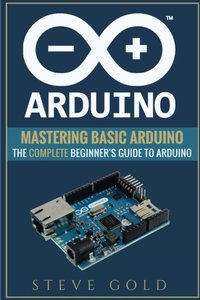 Arduino: Mastering Basic Arduino: The Complete Beginner?s Guide To Arduino (Arduino 101, Arduino sketches, Complete beginners guide, Programming, Raspberry Pi 3, xml, c++, Ruby, html, php, Robots)-cover