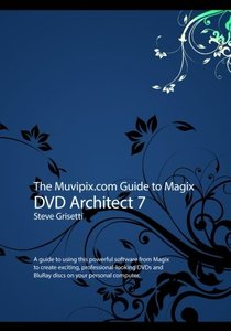 The Muvipix.com Guide to Magix DVD Architect 7: A guide to using this powerful software from Magix to create exciting, professional-looking DVDs and BluRay discs-cover