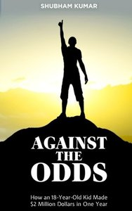 Against the Odds: How an 18 Year old Kid Made $2 Million Dollars in a Year-cover