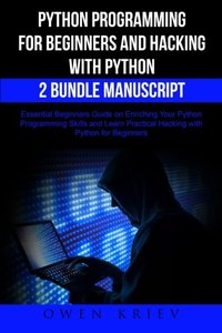 Python Programming for Beginners and Hacking with Python 2 Bundle Manuscript: Essential Beginners Guide on Enriching Your Python Programming Skills and Learn Practical Hacking with Python-cover