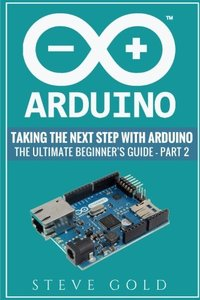 Arduino: Taking The Next Step With Arduino: The Ultimate Beginner?s Guide - Part 2 (Arduino 101, Arduino sketches, Complete beginners guide, ... c++, Ruby, html, php, Programming Robots)-cover