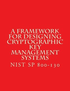NIST SP 800-130 Framework for Designing Cryptographic Key Management Systems: NIST SP 800-130 Aug 2013-cover