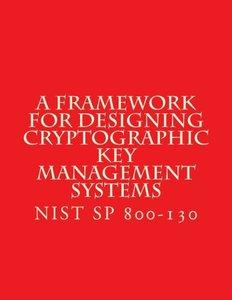 NIST SP 800-130 Framework for Designing Cryptographic Key Management Systems: NIST SP 800-130 Aug 2013