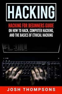 Hacking: Hacking For Beginners Guide On How To Hack, Computer Hacking, And The Basics Of Ethical Hacking (Hacking Books)-cover
