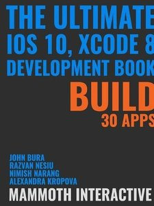 The Ultimate iOS 10, Xcode 8 Developer Book. Build 30 apps