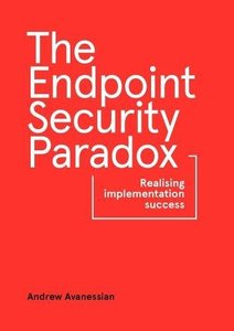 The Endpoint Security Paradox: Realising Implementation Success-cover