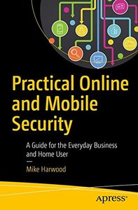 Practical Online and Mobile Security: A Guide for the Everyday Business and Home User-cover