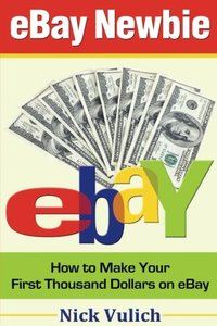 eBay Newbie How to Make Your First Thousand Dollars on eBay: How to Make Your First Thousand Dollars on eBay-cover