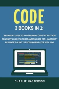 Code: 3 Books in 1: Beginner's Guide to Programming Code with Python + JavaScript + Java (Python, JavaScript, Java, Code, Programming Language, Programming, Computer Programming) (Volume 1)-cover