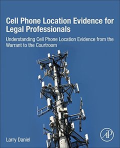 Cell Phone Location Evidence for Legal Professionals: Understanding Cell Phone Location Evidence from the Warrant to the Courtroom-cover