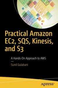 Practical Amazon EC2, SQS, Kinesis, and S3: A Hands-On Approach to AWS-cover