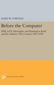 Before the Computer: IBM, NCR, Burroughs, and Remington Rand and the Industry They Created, 1865-1956 (Princeton Legacy Library)-cover