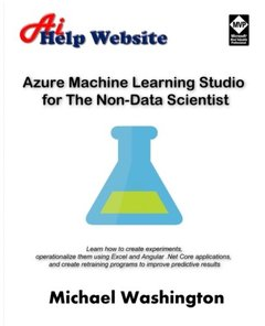 Azure Machine Learning Studio for The Non-Data Scientist: Learn how to create experiments, operationalize them using Excel and Angular .Net Core ... programs to improve predictive results.-cover