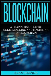 Blockchain: A Beginner's Guide To Understanding And Mastering Of Blockchain (FinTech, Bitcoin, Cryptocurrencies, Future Of Money, Data)-cover