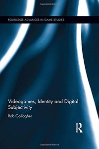 Videogames, Identity and Digital Subjectivity (Routledge Advances in Game Studies)-cover
