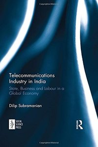 Telecommunications Industry in India: State, Business and Labour in a Global Economy-cover