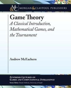 Game Theory: A Classical Introduction, Mathematical Games, and the Tournament (Synthesis Lectures on Games and Computational Intelligence)-cover
