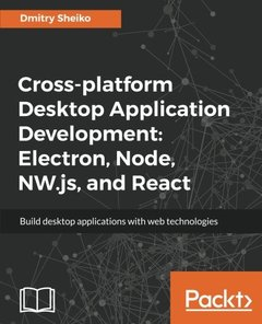 Cross-platform Desktop Application Development: Electron, Node, NW.js, and React-cover