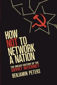 How Not to Network a Nation: The Uneasy History of the Soviet Internet (Information Policy)-cover