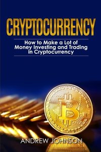 Cryptocurrency: How to Make a Lot of Money Investing and Trading in Cryptocurrency: Unlocking the Lucrative World of Cryptocurrency (Cryptocurrency Investing and Trading) (Volume 1)-cover