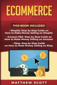 Ecommerce: Shopify: Step by Step Guide on How to Make Money Selling on Shopify, Amazon FBA: Step by Step Guide on How to Make Money Selling on Amazon, Ebay: How to Make Money Selling on Ebay-cover