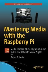 Mastering Media with the Raspberry Pi: Media Centers, Music, High End Audio, Video, and Ultimate Movie Nights-cover