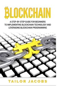 Blockchain: A Step-By-Step Guide For Beginners To Implementing Blockchain Technology And Leveraging Blockchain Programming (Books on Bitcoin, Money, ... Hidden Economy, FinTech) (Volume 1)-cover