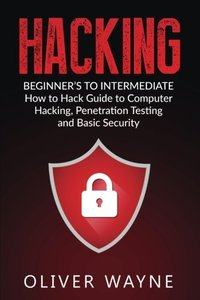 Hacking: Beginner's To Intermediate How to Hack Guide to Computer Hacking, Penetration Testing and Basic Security (Hacking For Beginners, Penetrations Testing, Computer Securit, How to Hack)-cover