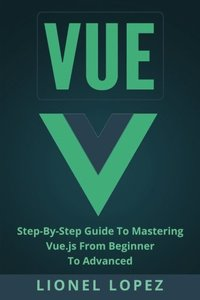 Vue: Step-By-Step Guide To Mastering Vue.js From Beginner To Advanced-cover