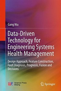 Data-Driven Technology for Engineering Systems Health Management: Design Approach, Feature Construction, Fault Diagnosis, Prognosis, Fusion and Decisions-cover